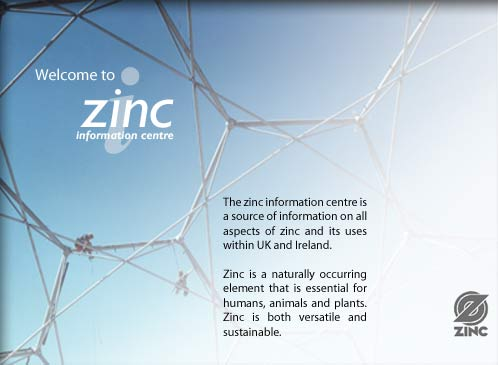 Welcome to the Zinc Information Centre. Our site is a source of information on all aspects of zinc and its uses within UK and Ireland. Zinc is a naturally occurring element that is essential for humans, animals and plants. Zinc is both versatile and sustainable.
